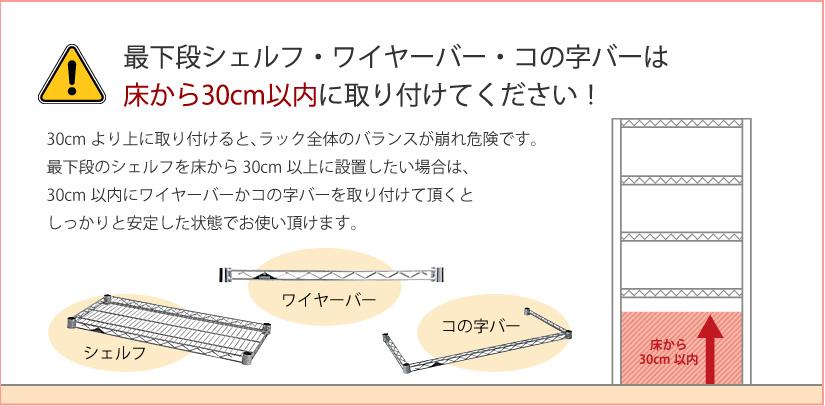 最下部シェルフ・ワイヤーバー・コの字バーは床から30cm以内に取り付けてください!