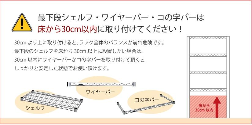 最下段シェルフ・ワイヤーバー・コの字バーは床から30cm以内に取り付けてください!